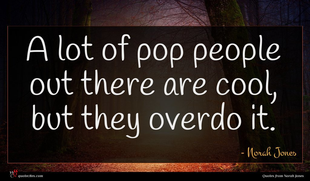 A lot of pop people out there are cool, but they overdo it.