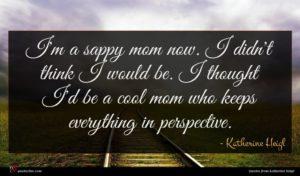 Katherine Heigl quote : I'm a sappy mom ...