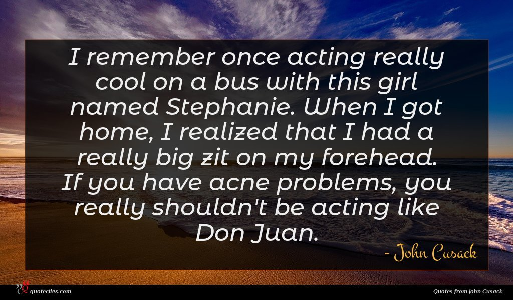 I remember once acting really cool on a bus with this girl named Stephanie. When I got home, I realized that I had a really big zit on my forehead. If you have acne problems, you really shouldn't be acting like Don Juan.