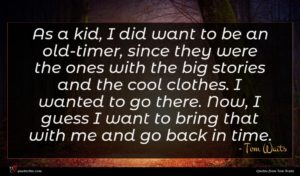 Tom Waits quote : As a kid I ...