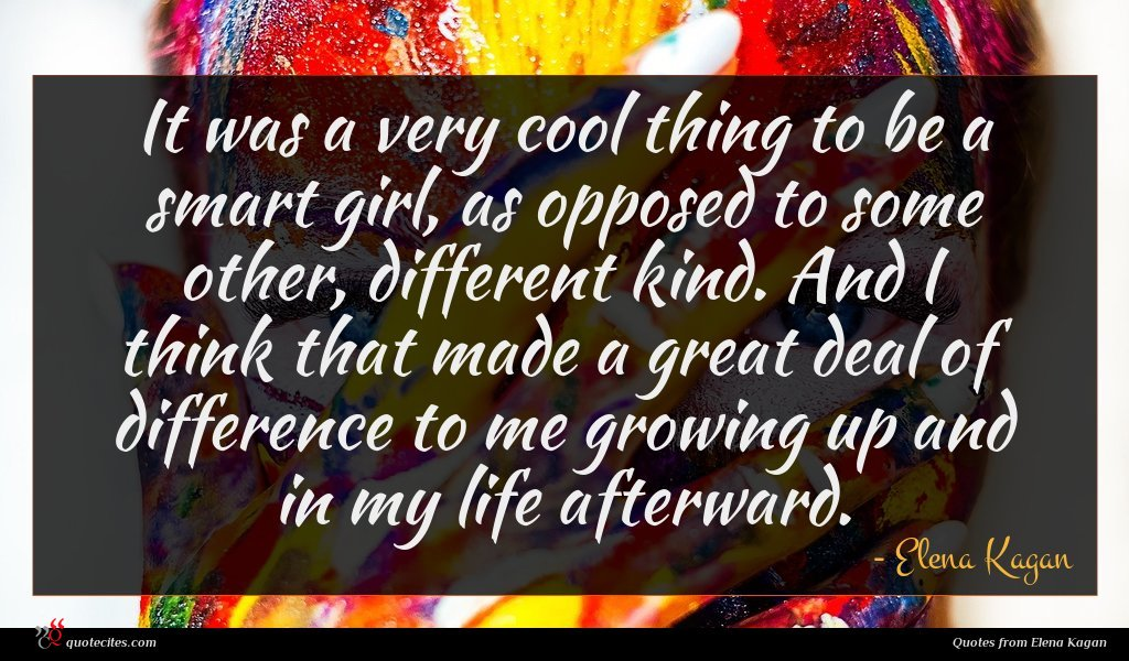 It was a very cool thing to be a smart girl, as opposed to some other, different kind. And I think that made a great deal of difference to me growing up and in my life afterward.