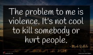 Mark Ruffalo quote : The problem to me ...