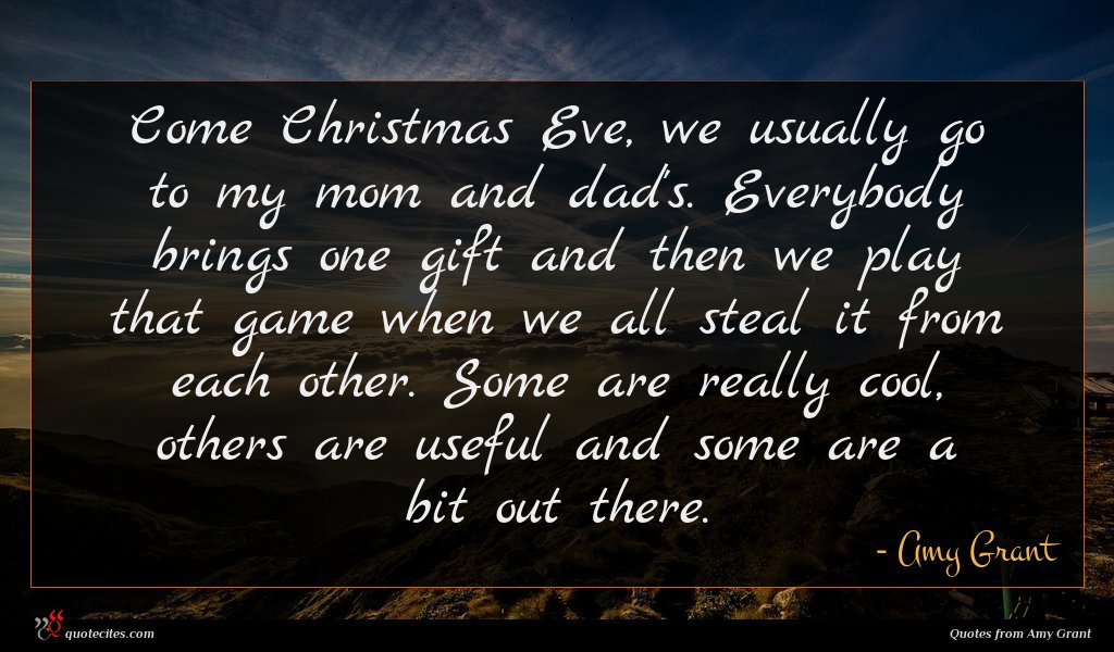 Come Christmas Eve, we usually go to my mom and dad's. Everybody brings one gift and then we play that game when we all steal it from each other. Some are really cool, others are useful and some are a bit out there.