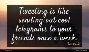 Tom Hanks quote : Tweeting is like sending ...