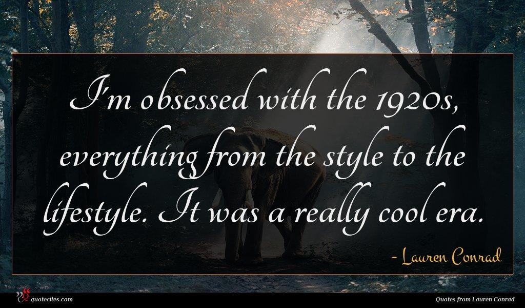 I'm obsessed with the 1920s, everything from the style to the lifestyle. It was a really cool era.