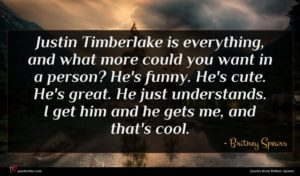 Britney Spears quote : Justin Timberlake is everything ...