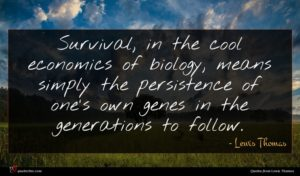 Lewis Thomas quote : Survival in the cool ...