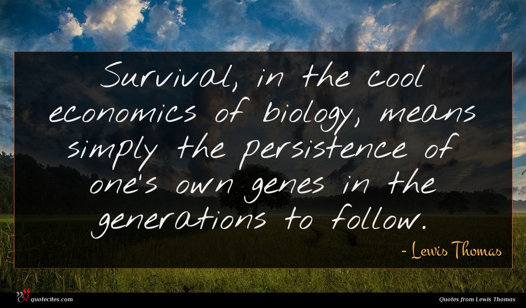 Survival, in the cool economics of biology, means simply the persistence of one's own genes in the generations to follow.