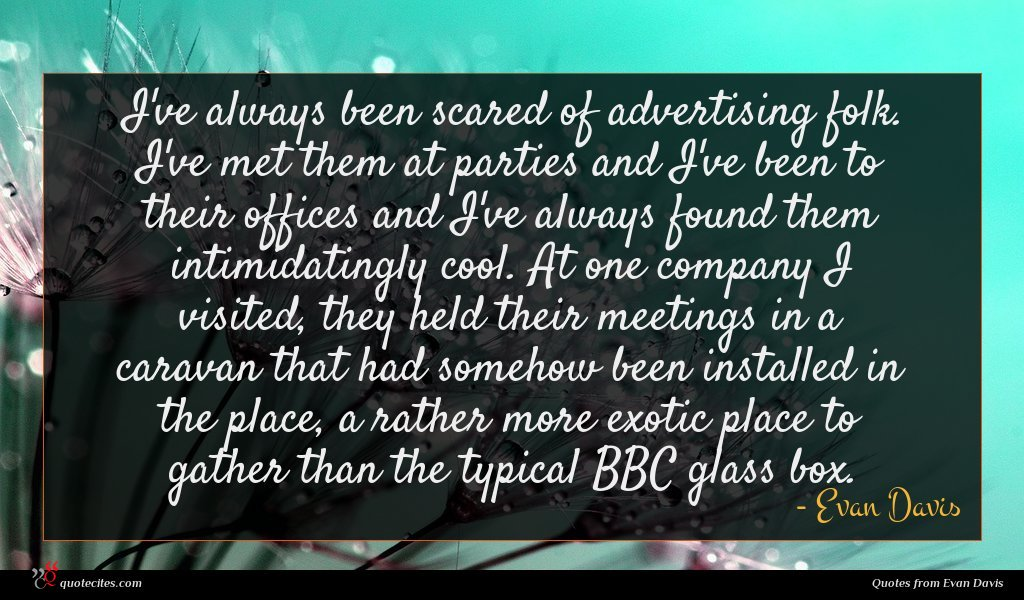 I've always been scared of advertising folk. I've met them at parties and I've been to their offices and I've always found them intimidatingly cool. At one company I visited, they held their meetings in a caravan that had somehow been installed in the place, a rather more exotic place to gather than the typical BBC glass box.