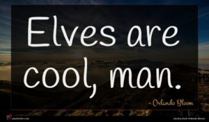 Orlando Bloom quote : Elves are cool man ...