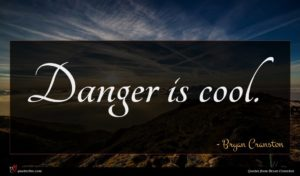 Bryan Cranston quote : Danger is cool ...