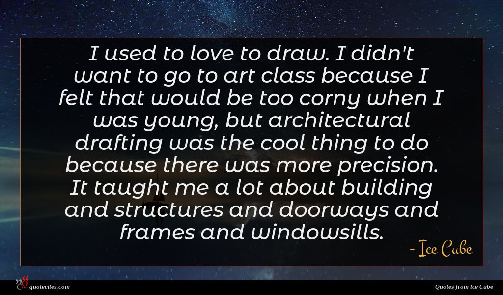 I used to love to draw. I didn't want to go to art class because I felt that would be too corny when I was young, but architectural drafting was the cool thing to do because there was more precision. It taught me a lot about building and structures and doorways and frames and windowsills.
