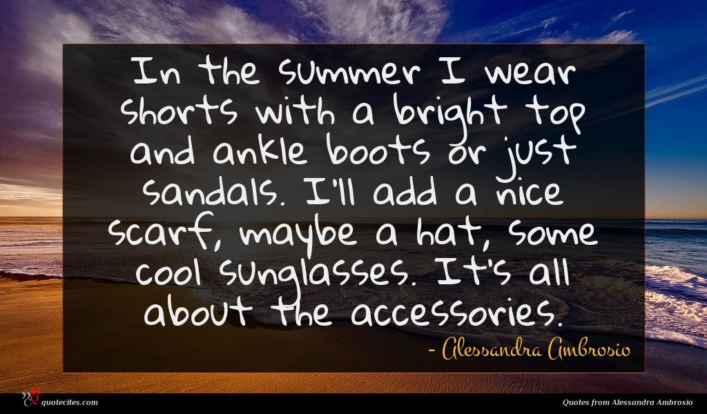 In the summer I wear shorts with a bright top and ankle boots or just sandals. I'll add a nice scarf, maybe a hat, some cool sunglasses. It's all about the accessories.
