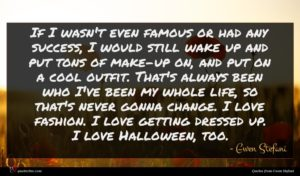 Gwen Stefani quote : If I wasn't even ...