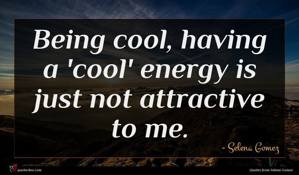 Being cool, having a 'cool' energy is just not attractive to me.
