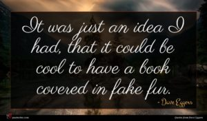 Dave Eggers quote : It was just an ...