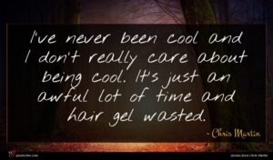 Chris Martin quote : I've never been cool ...