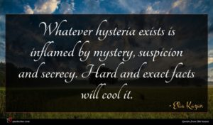Elia Kazan quote : Whatever hysteria exists is ...