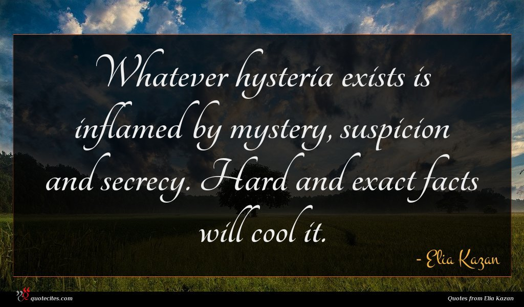 Whatever hysteria exists is inflamed by mystery, suspicion and secrecy. Hard and exact facts will cool it.