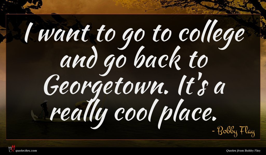 I want to go to college and go back to Georgetown. It's a really cool place.