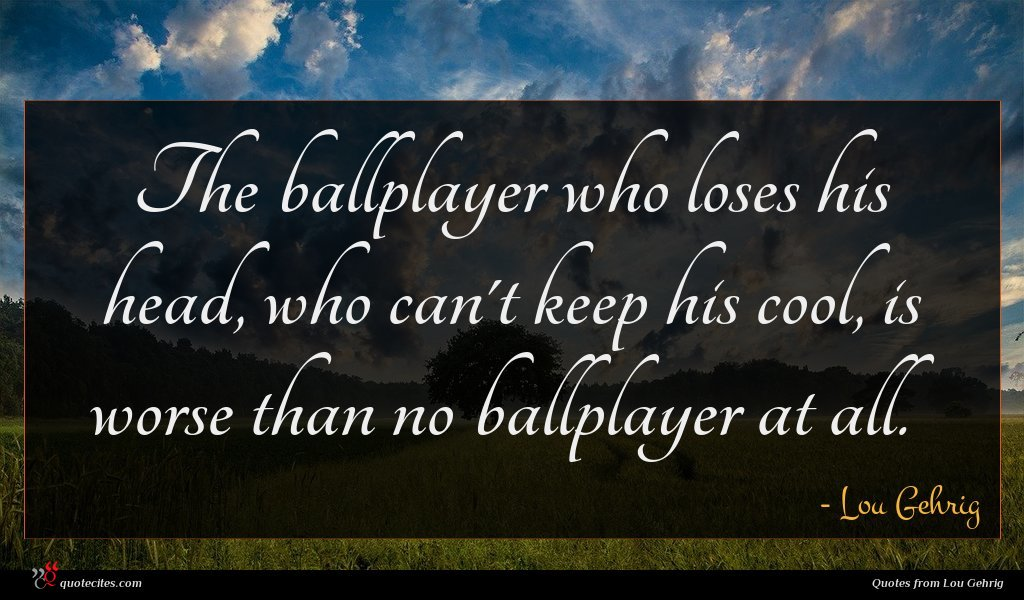 The ballplayer who loses his head, who can't keep his cool, is worse than no ballplayer at all.