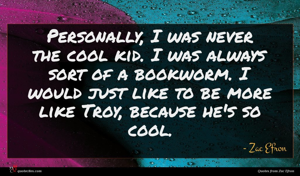 Personally, I was never the cool kid. I was always sort of a bookworm. I would just like to be more like Troy, because he's so cool.