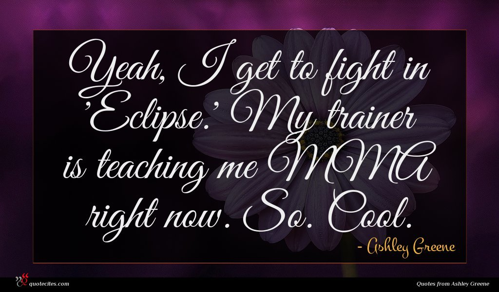 Yeah, I get to fight in 'Eclipse.' My trainer is teaching me MMA right now. So. Cool.