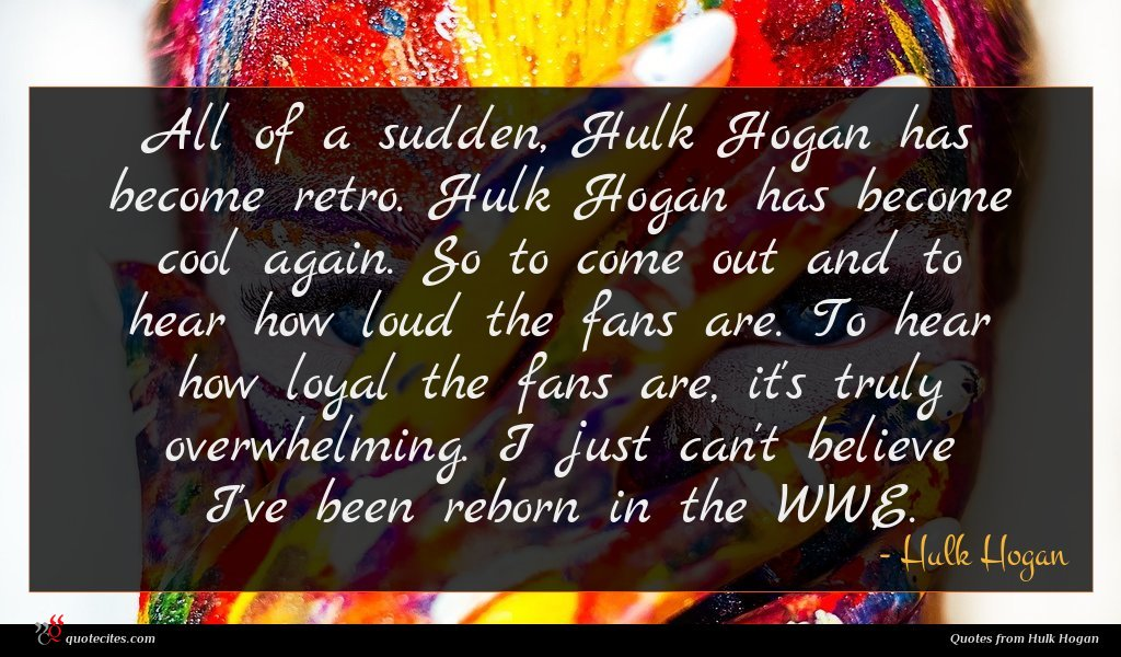 All of a sudden, Hulk Hogan has become retro. Hulk Hogan has become cool again. So to come out and to hear how loud the fans are. To hear how loyal the fans are, it's truly overwhelming. I just can't believe I've been reborn in the WWE.