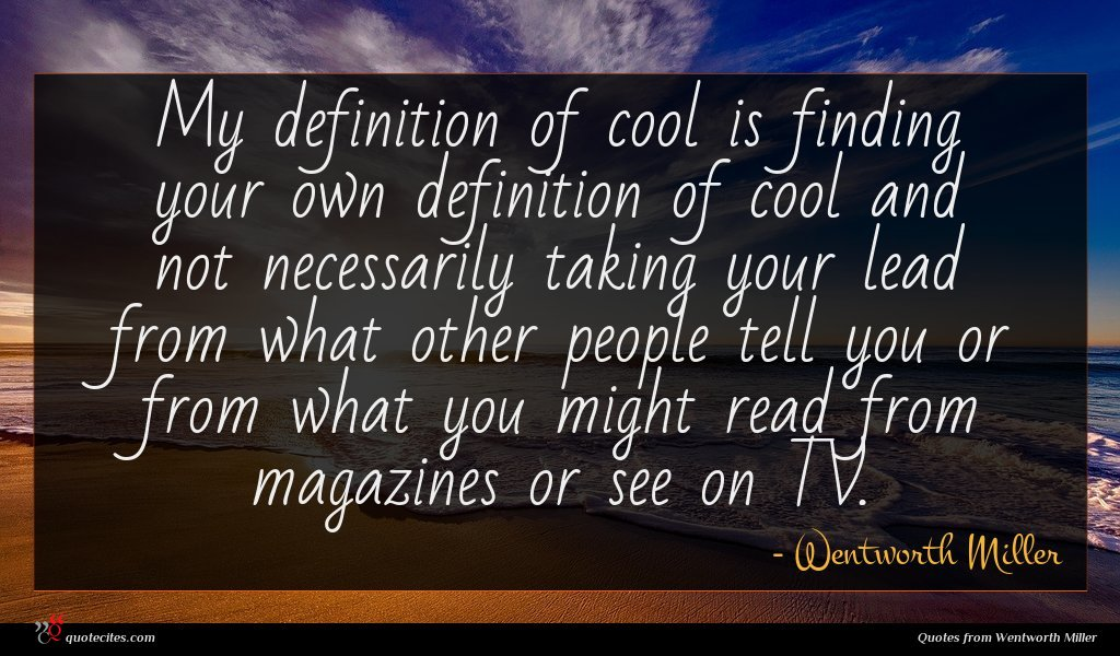 My definition of cool is finding your own definition of cool and not necessarily taking your lead from what other people tell you or from what you might read from magazines or see on TV.