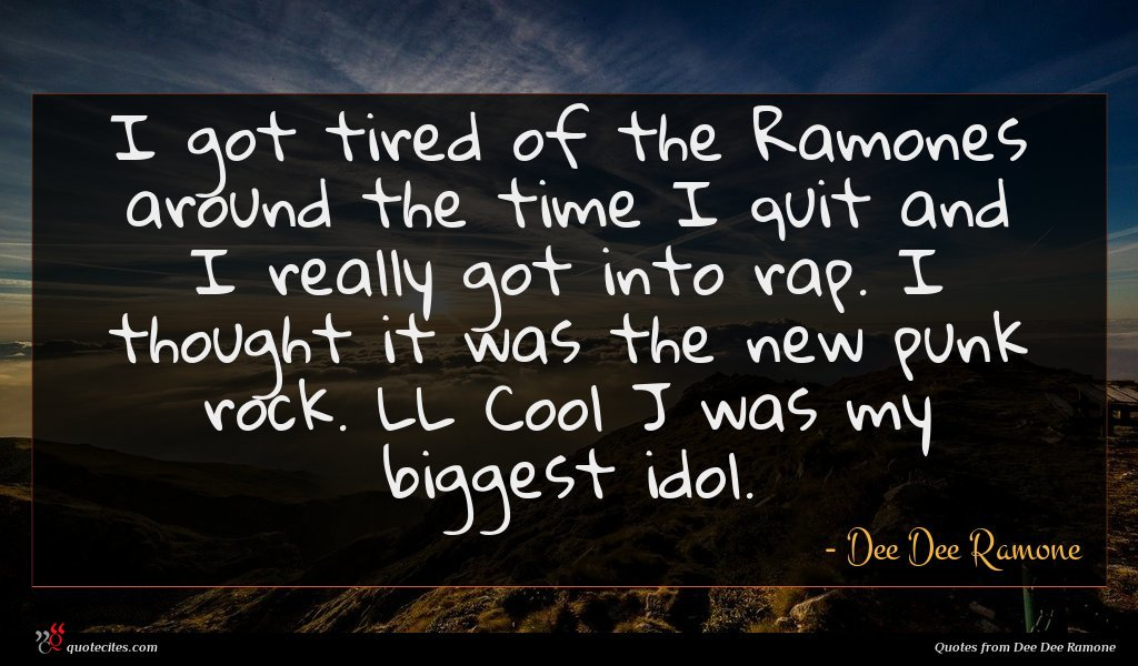 I got tired of the Ramones around the time I quit and I really got into rap. I thought it was the new punk rock. LL Cool J was my biggest idol.