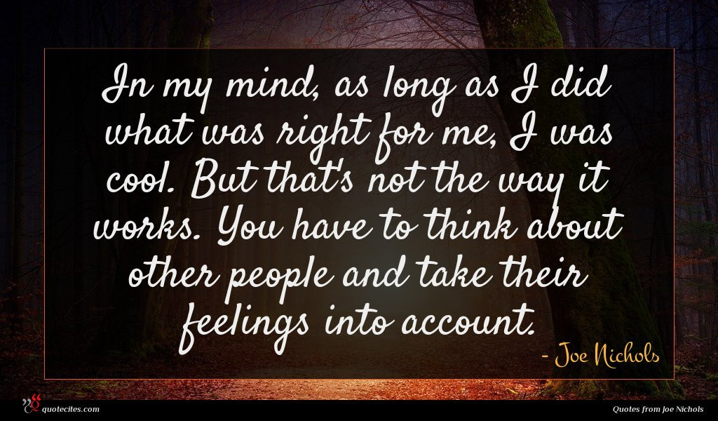 In my mind, as long as I did what was right for me, I was cool. But that's not the way it works. You have to think about other people and take their feelings into account.