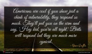 Bear Grylls quote : Americans are cool if ...