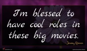 Jeremy Renner quote : I'm blessed to have ...