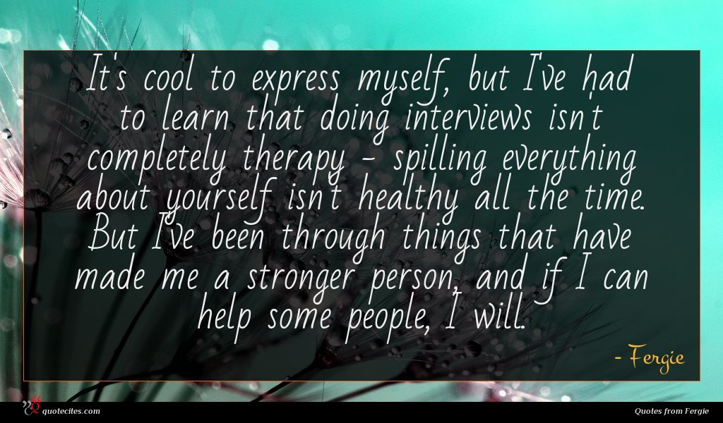 It's cool to express myself, but I've had to learn that doing interviews isn't completely therapy - spilling everything about yourself isn't healthy all the time. But I've been through things that have made me a stronger person, and if I can help some people, I will.
