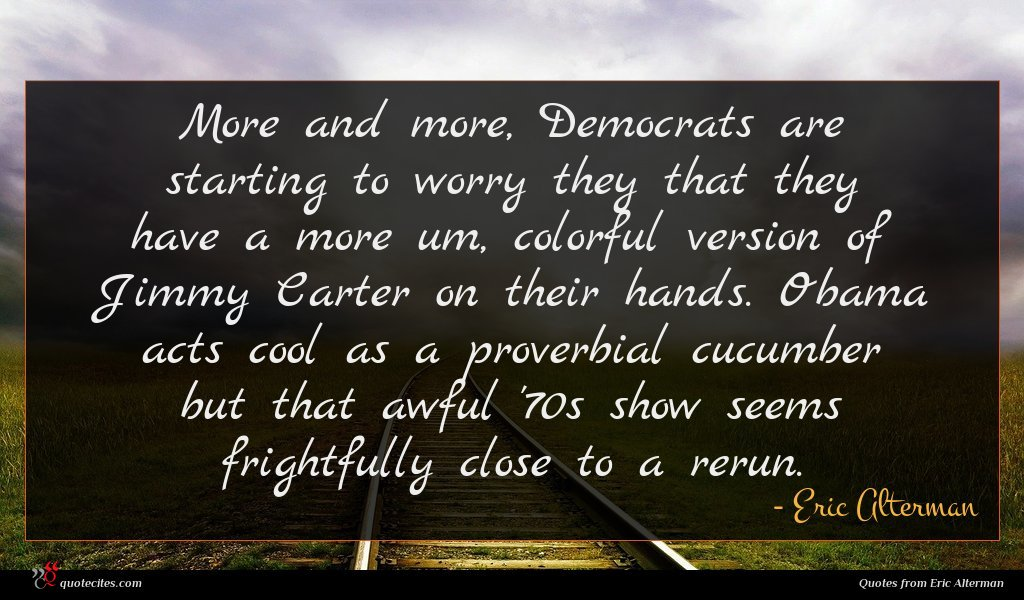 More and more, Democrats are starting to worry they that they have a more um, colorful version of Jimmy Carter on their hands. Obama acts cool as a proverbial cucumber but that awful '70s show seems frightfully close to a rerun.