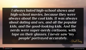 Paul Feig quote : I always hated high-school ...