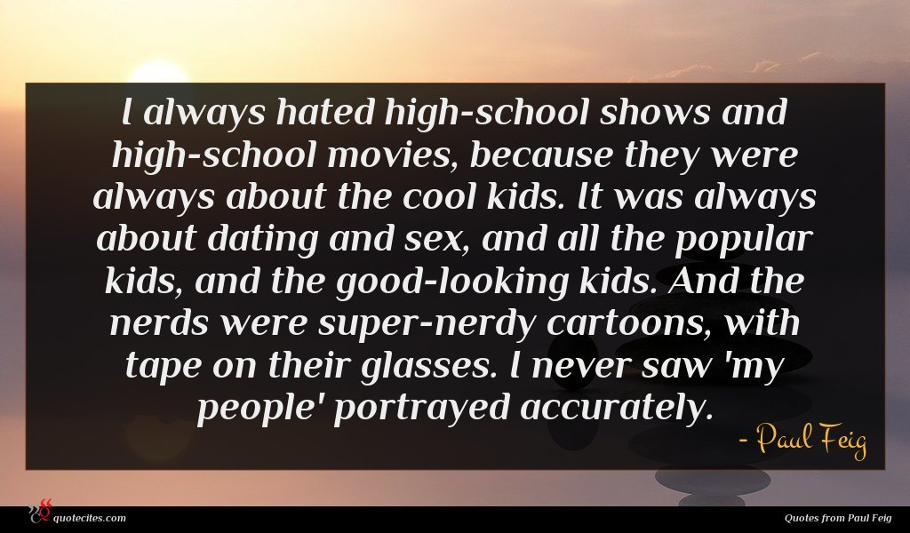 I always hated high-school shows and high-school movies, because they were always about the cool kids. It was always about dating and sex, and all the popular kids, and the good-looking kids. And the nerds were super-nerdy cartoons, with tape on their glasses. I never saw 'my people' portrayed accurately.