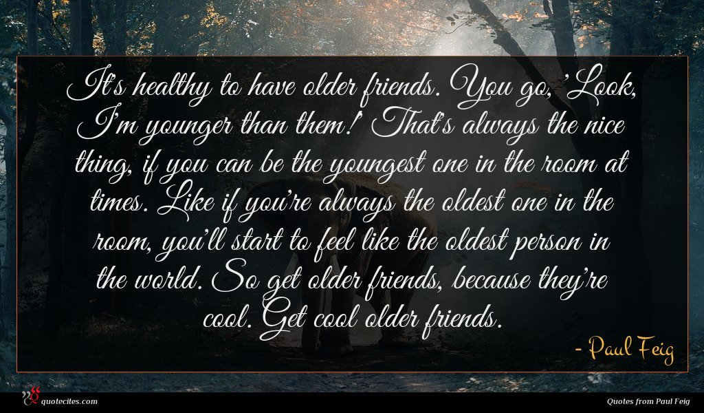 It's healthy to have older friends. You go, 'Look, I'm younger than them!' That's always the nice thing, if you can be the youngest one in the room at times. Like if you're always the oldest one in the room, you'll start to feel like the oldest person in the world. So get older friends, because they're cool. Get cool older friends.