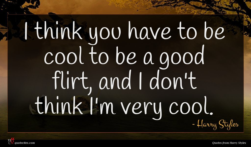 I think you have to be cool to be a good flirt, and I don't think I'm very cool.