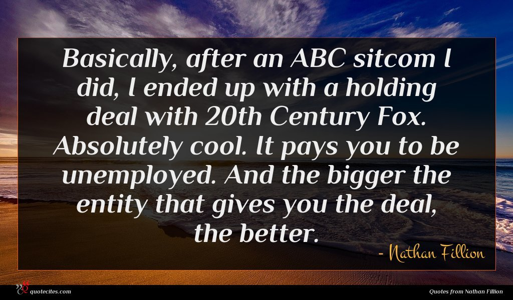 Basically, after an ABC sitcom I did, I ended up with a holding deal with 20th Century Fox. Absolutely cool. It pays you to be unemployed. And the bigger the entity that gives you the deal, the better.