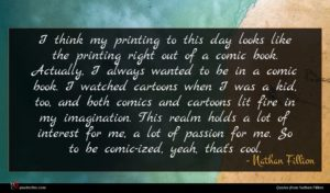 Nathan Fillion quote : I think my printing ...