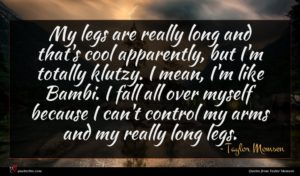 Taylor Momsen quote : My legs are really ...