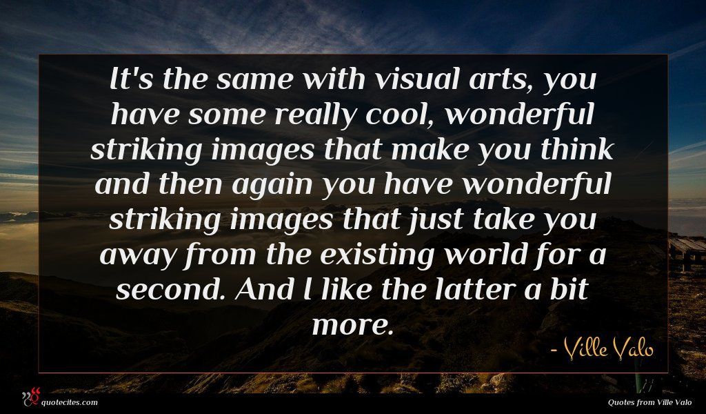 It's the same with visual arts, you have some really cool, wonderful striking images that make you think and then again you have wonderful striking images that just take you away from the existing world for a second. And I like the latter a bit more.