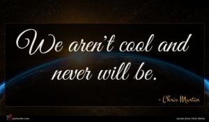 Chris Martin quote : We aren't cool and ...
