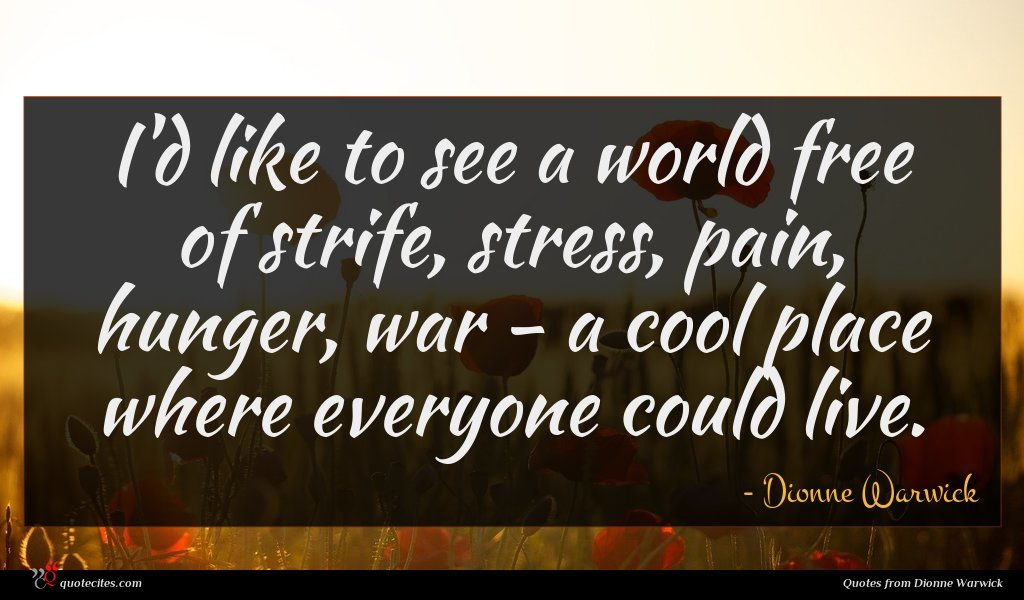 I'd like to see a world free of strife, stress, pain, hunger, war - a cool place where everyone could live.