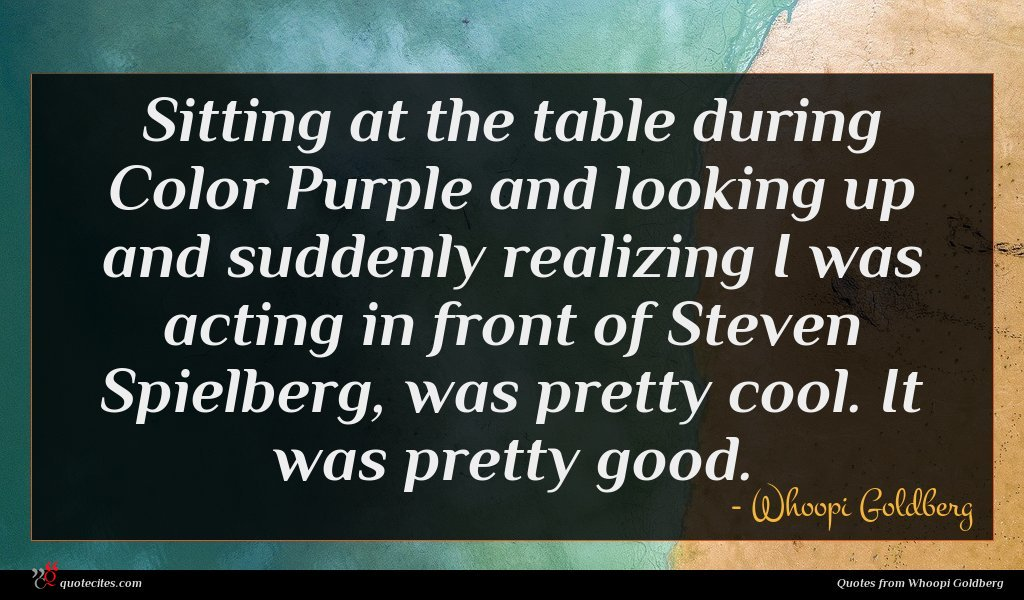 Sitting at the table during Color Purple and looking up and suddenly realizing I was acting in front of Steven Spielberg, was pretty cool. It was pretty good.