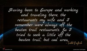 Todd English quote : Having been to Europe ...