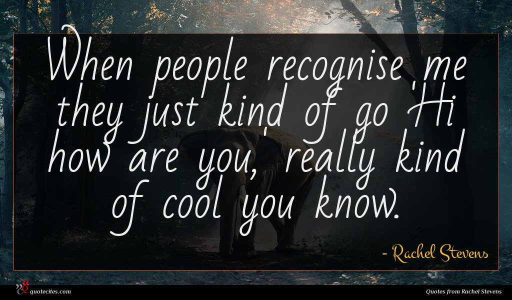 When people recognise me they just kind of go 'Hi how are you,' really kind of cool you know.