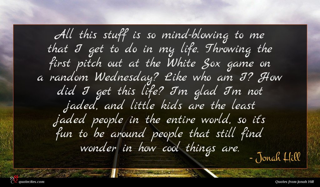 All this stuff is so mind-blowing to me that I get to do in my life. Throwing the first pitch out at the White Sox game on a random Wednesday? Like who am I? How did I get this life? I'm glad I'm not jaded, and little kids are the least jaded people in the entire world, so it's fun to be around people that still find wonder in how cool things are.