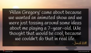 Jonah Hill quote : Allen Gregory' came about ...